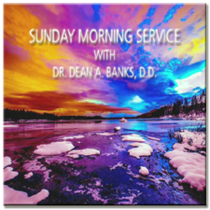 SUNDAY MORNING SERVICE WITH DR. DEAN A. BANKS, D.D.